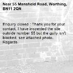 Enquiry closed : Thank you for your contact, I have inspected the site outside number 55 but the gully isn't blocked, see attached photo. Regards.-55 Mansfield Road, Worthing, BN11 2QN