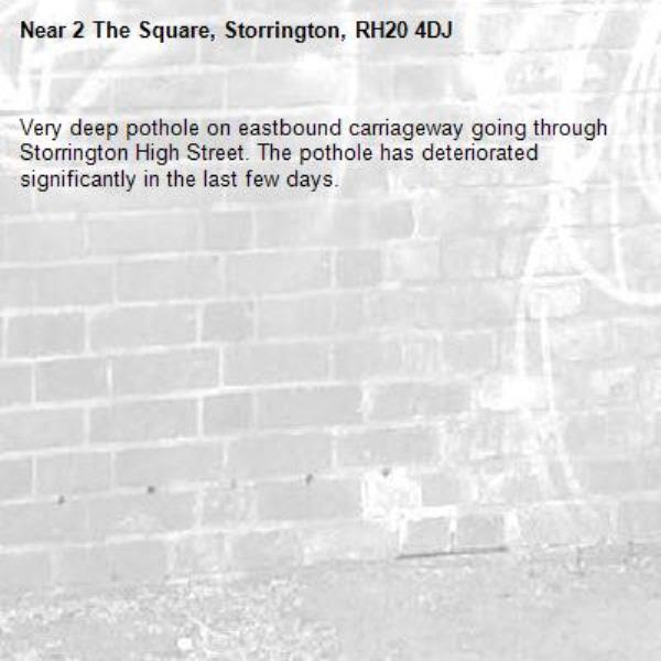 Very deep pothole on eastbound carriageway going through Storrington High Street. The pothole has deteriorated significantly in the last few days.-2 The Square, Storrington, RH20 4DJ