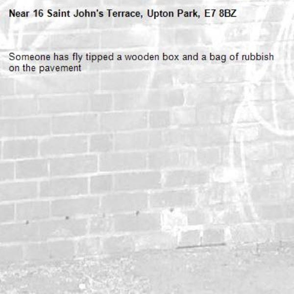 Someone has fly tipped a wooden box and a bag of rubbish on the pavement -16 Saint John's Terrace, Upton Park, E7 8BZ