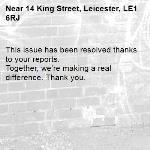 This issue has been resolved thanks to your reports. Together, we're making a real difference. Thank you. -14 King Street, Leicester, LE1 6RJ
