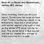 Good morning, thank you for your report. Sometimes the beige surface (High Friction Surfacing) needs to be temporarily repaired in small areas with normal asphalt until such a time as the whole HFS panel can be re-laid. This we be done in due course and we will inspect this anyway to make sure that this is safe.-40 La Route des Quennevais, Jersey JE3, Jersey
