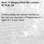 Unfortunately we cannot find the fly-tip that you reported – Please report it again if it is still there-74 Margery Park Rd, London E7 9LB, UK
