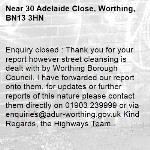 Enquiry closed : Thank you for your report however street cleansing is dealt with by Worthing Borough Council. I have forwarded our report onto them, for updates or further reports of this nature please contact them directly on 01903 239999 or via enquiries@adur-worthing.gov.uk Kind Regards, the Highways Team-30 Adelaide Close, Worthing, BN13 3HN