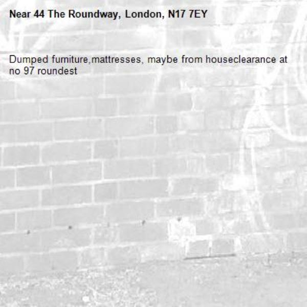 Dumped furniture,mattresses, maybe from houseclearance at no 97 roundest -44 The Roundway, London, N17 7EY