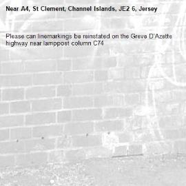Please can linemarkings be reinstated on the Greve D'Azette highway near lamppost column C74 -A4, St Clement, Channel Islands, JE2 6, Jersey