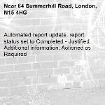 Automated report update, report status set to Completed - Justified Additional information: Actioned as Required -64 Summerhill Road, London, N15 4HG