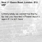 Unfortunately we cannot find the fly-tip that you reported – Please report it again if it is still there-21 Essex Road, London, E12 6RF