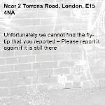 Unfortunately we cannot find the fly-tip that you reported – Please report it again if it is still there-2 Torrens Road, London, E15 4NA