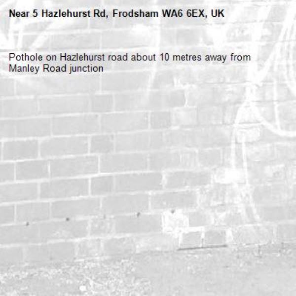 Pothole on Hazlehurst road about 10 metres away from Manley Road junction-5 Hazlehurst Rd, Frodsham WA6 6EX, UK