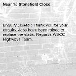 Enquiry closed : Thank you for your enquiry. Jobs have been raised to replace the slabs. Regards WSCC Highways Team.-15 Stonefield Close