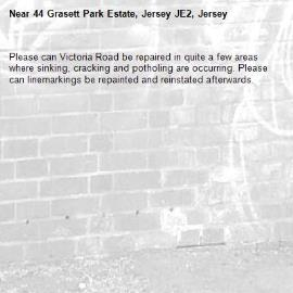 Please can Victoria Road be repaired in quite a few areas where sinking, cracking and potholing are occurring. Please can linemarkings be repainted and reinstated afterwards.-44 Grasett Park Estate, Jersey JE2, Jersey