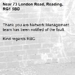 Thank you are Network Management team has been notified of the fault.  Kind regards RBC -73 London Road, Reading, RG1 5BD