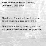Thank you for using Love Leicester. You're making a real difference.  This issue is being investigated and will be resolved as soon as possible.  -10 Fosse Road Central, Leicester, LE3 5PU