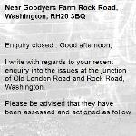 Enquiry closed : Good afternoon,  I write with regards to your recent enquiry into the issues at the junction of Old London Road and Rock Road, Washington.  Please be advised that they have been assessed and actioned as follows:  3110739 – Parking/Lining at junction The lining has been highlighted to our contractor, and should be renewed in due course. With regards to the parking, as this is in contravention of The Highway Code, WSCC have no jurisdiction over this, and it is in fact a Police matter, to be reported to them as and when required.  3110741 – Overgrown vegetation at junction The offending overgrown vegetation is privately owned/maintained, and therefore we have contacted the land owner to request that action is taken to cut it back accordingly. The site will continue to be monitored for any required future intervention.  Regards Horsham Team  No Reply -Goodyers Farm Rock Road, Washington, RH20 3BQ