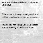 This issue is being investigated and will be resolved as soon as possible.   Thank you for using Love Leicester. You're making a real difference. -60 Whitehall Road, Leicester, LE5 6GJ