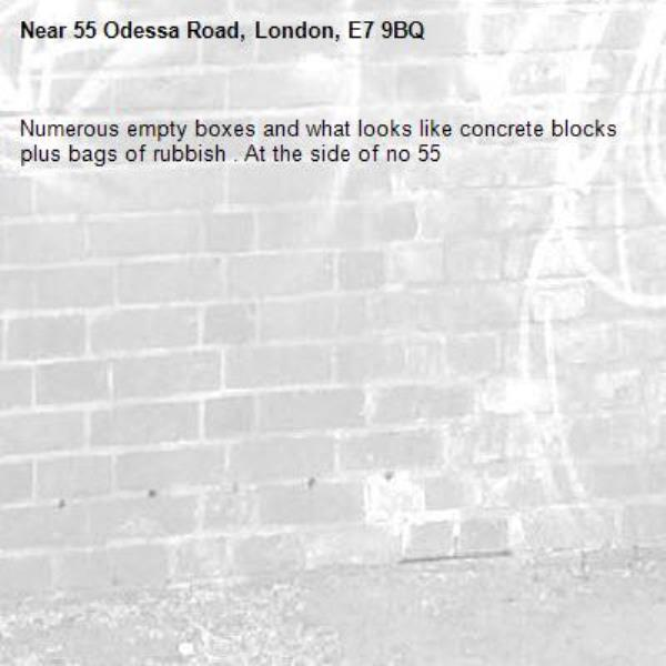Numerous empty boxes and what looks like concrete blocks plus bags of rubbish . At the side of no 55 -55 Odessa Road, London, E7 9BQ