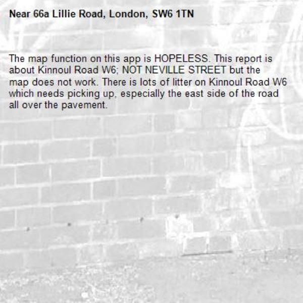 The map function on this app is HOPELESS. This report is about Kinnoul Road W6; NOT NEVILLE STREET but the map does not work. There is lots of litter on Kinnoul Road W6 which needs picking up, especially the east side of the road all over the pavement. -66a Lillie Road, London, SW6 1TN
