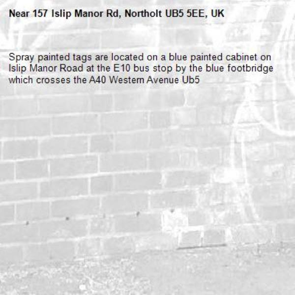 Spray painted tags are located on a blue painted cabinet on Islip Manor Road at the E10 bus stop by the blue footbridge which crosses the A40 Western Avenue Ub5-157 Islip Manor Rd, Northolt UB5 5EE, UK