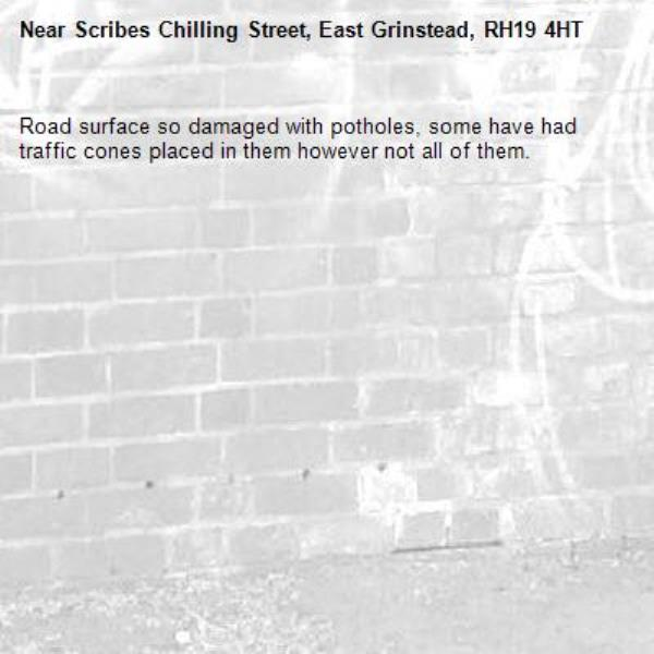 Road surface so damaged with potholes, some have had traffic cones placed in them however not all of them.-Scribes Chilling Street, East Grinstead, RH19 4HT
