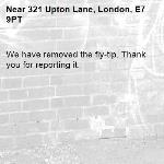 We have removed the fly-tip. Thank you for reporting it.-321 Upton Lane, London, E7 9PT
