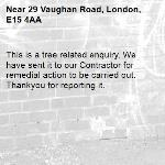 This is a tree related enquiry. We have sent it to our Contractor for remedial action to be carried out. Thankyou for reporting it.-29 Vaughan Road, London, E15 4AA