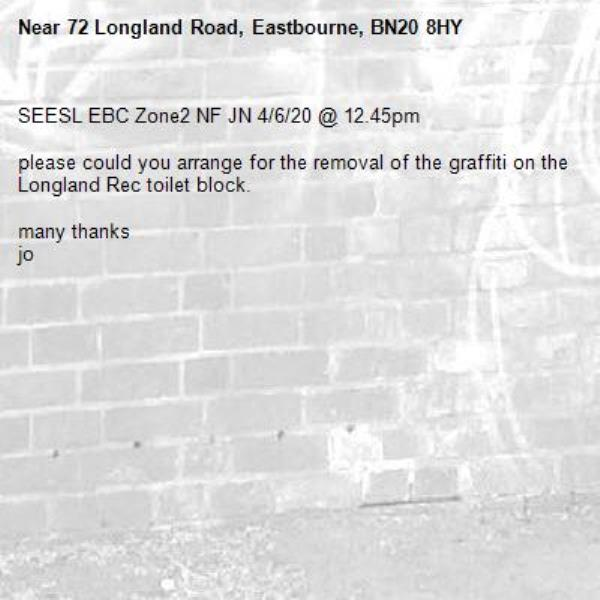 SEESL EBC Zone2 NF JN 4/6/20 @ 12.45pm  please could you arrange for the removal of the graffiti on the Longland Rec toilet block.  many thanks jo-72 Longland Road, Eastbourne, BN20 8HY
