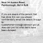 If you are aware of the person that has done this can you please confidentially email the details through to Customerservices@rushmoor.gov.uk. Also can you list what items have been dumped.-94 Austen Road, Farnborough, GU14 8LG