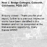 Enquiry closed : Thank you for your report, further to a previous inspection works have been identified in this location and will be completed at the first available opportunity, Many thanks WSSC-2, Bridge Cottages, Colworth, Chichester, PO20 2DT