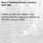 Thank you for your report, I can confirm that this area was cleared on the 24th January 2020.-4 Glading Terrace, London, N16 7NR