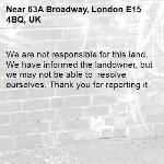 We are not responsible for this land. We have informed the landowner, but we may not be able to  resolve ourselves. Thank you for reporting it.-63A Broadway, London E15 4BQ, UK