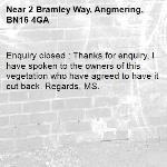 Enquiry closed : Thanks for enquiry, I have spoken to the owners of this vegetation who have agreed to have it cut back. Regards, MS.-2 Bramley Way, Angmering, BN16 4GA