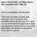 We've investigated the situation.  The case has been closed, and although we've not taken any remedial action at this time, the issue will be monitored to make sure it does not become a more serious issue that falls below the technical standards we're able to uphold. -Liberty Park, 101 Raw Dykes Rd, Leicester LE2 7GW, UK