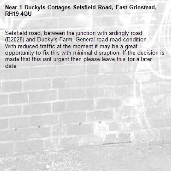 Selsfield road, between the junction with ardingly road (B2028) and Duckyls Farm. General road road condition. With reduced traffic at the moment it may be a great opportunity to fix this with minimal disruption. If the decision is made that this isnt urgent then please leave this for a later date. -1 Duckyls Cottages Selsfield Road, East Grinstead, RH19 4QU