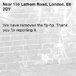 We have removed the fly-tip. Thank you for reporting it.-150 Lathom Road, London, E6 2DY