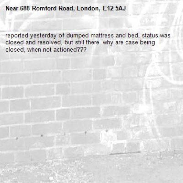 reported yesterday of dumped mattress and bed, status was closed and resolved, but still there. why are case being closed, when not actioned???-688 Romford Road, London, E12 5AJ