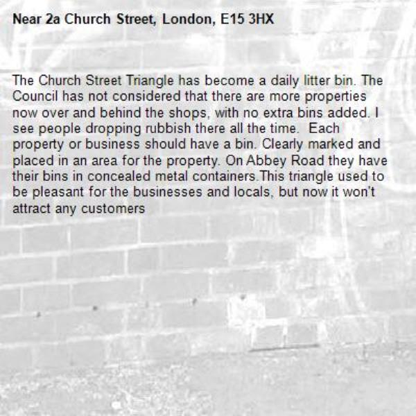 The Church Street Triangle has become a daily litter bin. The Council has not considered that there are more properties now over and behind the shops, with no extra bins added. I see people dropping rubbish there all the time.  Each property or business should have a bin. Clearly marked and placed in an area for the property. On Abbey Road they have their bins in concealed metal containers.This triangle used to be pleasant for the businesses and locals, but now it won't attract any customers-2a Church Street, London, E15 3HX