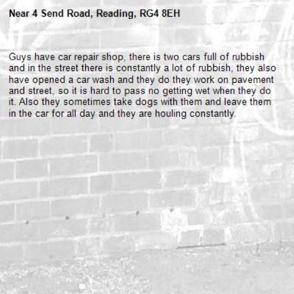 Guys have car repair shop, there is two cars full of rubbish and in the street there is constantly a lot of rubbish, they also have opened a car wash and they do they work on pavement and street, so it is hard to pass no getting wet when they do it. Also they sometimes take dogs with them and leave them in the car for all day and they are houling constantly. -4 Send Road, Reading, RG4 8EH