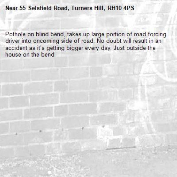 Pothole on blind bend, takes up large portion of road forcing driver into oncoming side of road. No doubt will result in an accident as it's getting bigger every day. Just outside the house on the bend -55 Selsfield Road, Turners Hill, RH10 4PS