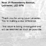 Thank you for using Love Leicester. You're making a real difference.  This issue is being investigated and will be resolved as soon as possible. -29 Rowanberry Avenue, Leicester, LE3 6PN