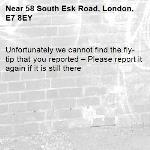 Unfortunately we cannot find the fly-tip that you reported – Please report it again if it is still there-58 South Esk Road, London, E7 8EY