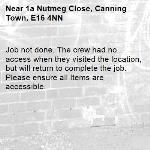 Job not done. The crew had no access when they visited the location, but will return to complete the job. Please ensure all Items are accessible.-1a Nutmeg Close, Canning Town, E16 4NN