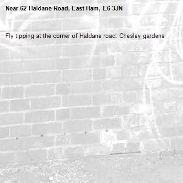 Fly tipping at the corner of Haldane road: Chesley gardens -62 Haldane Road, East Ham, E6 3JN