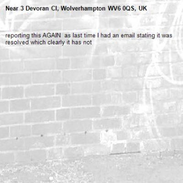 reporting this AGAIN  as last time I had an email stating it was resolved which clearly it has not -3 Devoran Cl, Wolverhampton WV6 0QS, UK