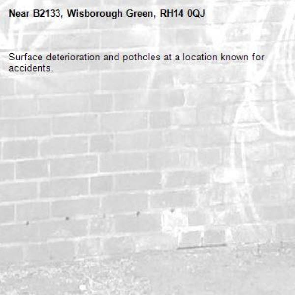 Surface deterioration and potholes at a location known for accidents.-B2133, Wisborough Green, RH14 0QJ