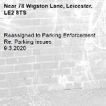 Reassigned to Parking Enforcement Re: Parking issues 9.3.2020-78 Wigston Lane, Leicester, LE2 8TS