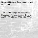 This land belongs to Sanctuary Housing.  Please contact them on 0300 123 3511 or 0300 123 3579-49 Bourne Court, Aldershot, GU11 3DL
