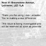 Thank you for using Love Leicester. You're making a real difference.  This issue is being investigated and will be resolved as soon as possible.  -95 Braunstone Avenue, Leicester, LE3 1LA