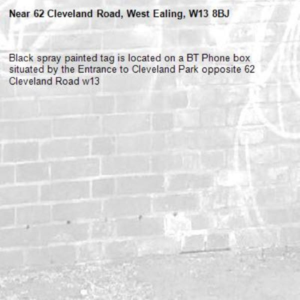 Black spray painted tag is located on a BT Phone box situated by the Entrance to Cleveland Park opposite 62 Cleveland Road w13-62 Cleveland Road, West Ealing, W13 8BJ