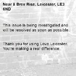This issue is being investigated and will be resolved as soon as possible.   Thank you for using Love Leicester. You're making a real difference. -8 Brex Rise, Leicester, LE3 6ND