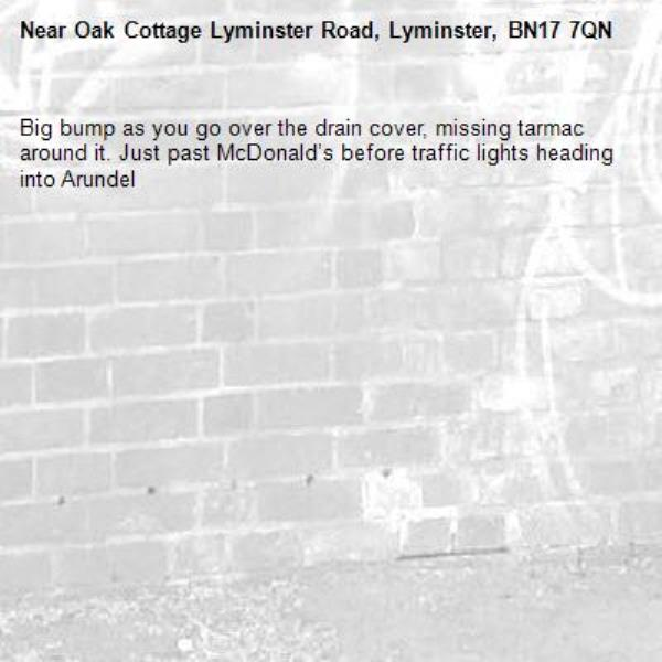 Big bump as you go over the drain cover, missing tarmac around it. Just past McDonald's before traffic lights heading into Arundel -Oak Cottage Lyminster Road, Lyminster, BN17 7QN